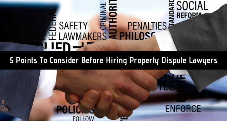 5 Points To Consider Before Hiring Property Dispute Lawyers